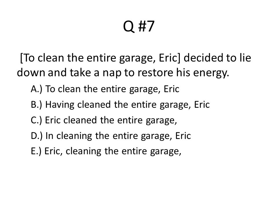 Q #7 [To clean the entire garage, Eric] decided to lie down and take a nap to restore his energy. A.) To clean the entire garage, Eric.